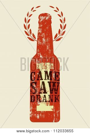 I Came, I Saw, I Drank. Typographic retro grunge humorous phrase quote beer poster. Vector illustrat