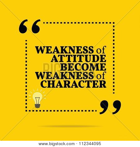 Inspirational Motivational Quote. Weakness Of Attitude Become Weakness Of Character.
