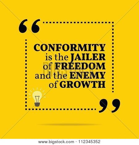 Inspirational Motivational Quote. Conformity Is The Jailer Of Freedom And The Enemy Of Growth.