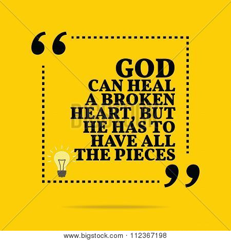 Inspirational Motivational Quote. God Can Heal A Broken Heart, But He Has To Have All The Pieces.