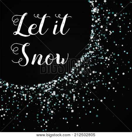 Let It Snow Greeting Card. Amazing Falling Snow Background. Amazing Falling Snow On Black Background