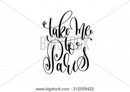 take me to Paris hand lettering modern typography inscription to tourism and travel greeting card in Paris France isolated on white background, brush ink calligraphy vector illustration