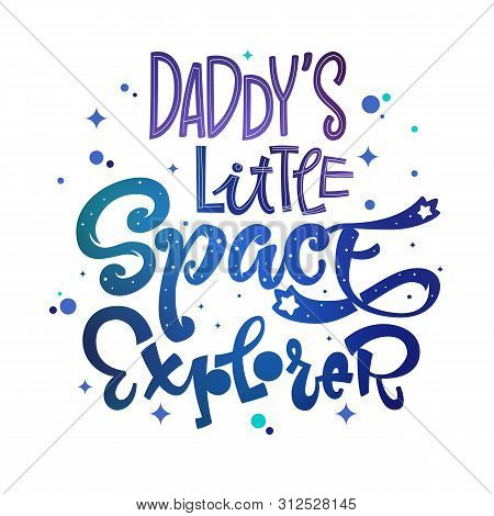 Daddys Little Space Explorer Quote. Baby Shower, Kids Theme Hand Drawn Lettering Logo Phrase. Vector