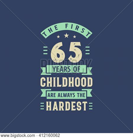 The First 65 Years Of Childhood Are Always The Hardest, 65 Years Old Birthday Celebration