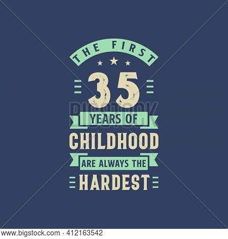 The First 35 Years Of Childhood Are Always The Hardest, 35 Years Old Birthday Celebration