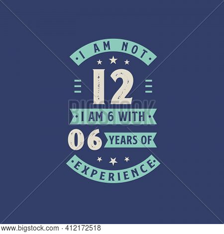 I Am Not 12, I Am 6 With 6 Years Of Experience - 12 Years Old Birthday Celebration