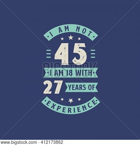 I Am Not 45, I Am 18 With 27 Years Of Experience - 45 Years Old Birthday Celebration