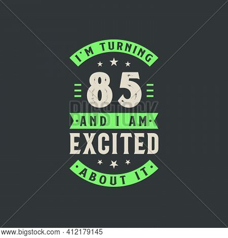 I'm Turning 85 And I Am Excited About It, 85 Years Old Birthday Celebration