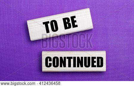 On A Lilac Bright Background, Light Wooden Blocks With The Text To Be Continued