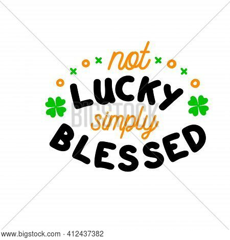 Not Lucky Simply Blessed Is Great As A Tshirt Print Or Greeting Card For St Patricks Day. Vector Quo