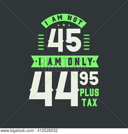 I Am Not 45, I Am Only 44.95 Plus Tax, 45 Years Old Birthday Celebration