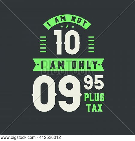 I Am Not 10, I Am Only 9.95 Plus Tax, 10 Years Old Birthday Celebration