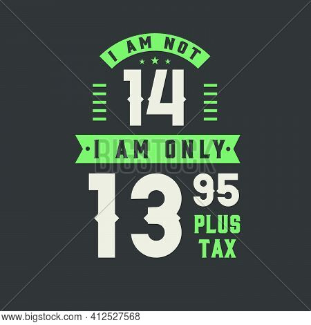 I Am Not 14, I Am Only 13.95 Plus Tax, 14 Years Old Birthday Celebration