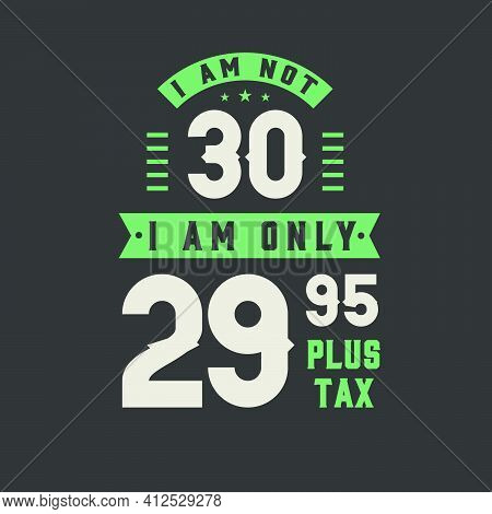 I Am Not 30, I Am Only 29.95 Plus Tax, 30 Years Old Birthday Celebration