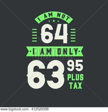 I Am Not 64, I Am Only 63.95 Plus Tax, 64 Years Old Birthday Celebration