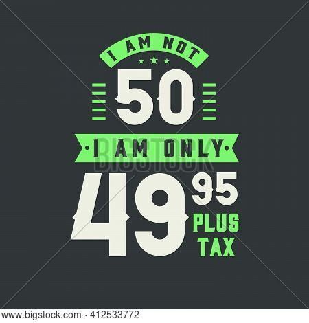 I Am Not 50, I Am Only 49.95 Plus Tax, 50 Years Old Birthday Celebration