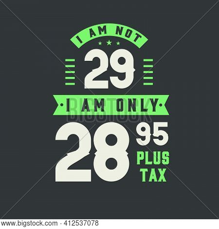 I Am Not 29, I Am Only 28.95 Plus Tax, 29 Years Old Birthday Celebration
