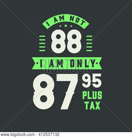 I Am Not 88, I Am Only 87.95 Plus Tax, 88 Years Old Birthday Celebration