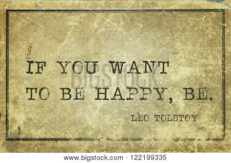 If you want to be happy, be - famous Russian writer Leo Tolstoy quote printed on grunge vintage cardboard