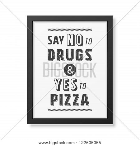 Say no to drugs and yes to pizza - Quote typographical Background in the realistic square black frame isolated on white background. Vector EPS10 illustration. poster