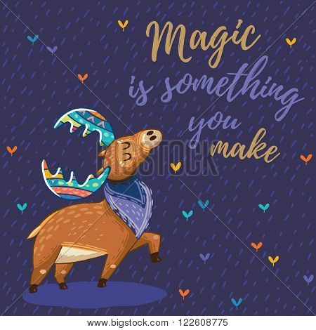 Hand drawn elk vector with colorful antlers. Awesome childish card with text in vector. Magic is something you make