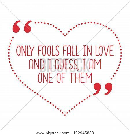 Funny Love Quote. Only Fools Fall In Love And I Guess, I Am One Of Them.