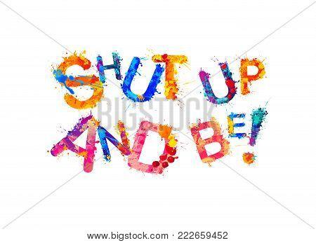 Shut up and be! Motivation inscription of splash paint letters