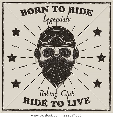 Vintage motorcycle t-shirt vector grunge illustration. Born to ride, Ride to live, Legendary Racing Club motorcycle typography. Monochrome biker skull in helmet, goggles and bandana.