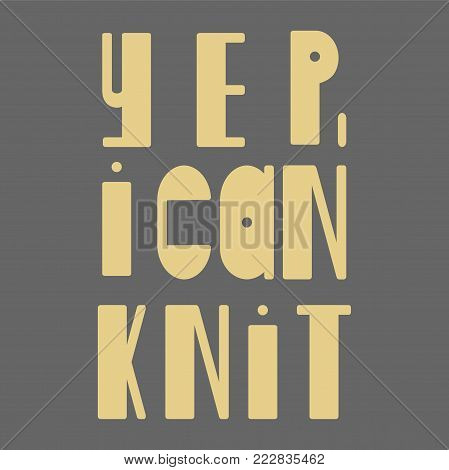 Combination of words. Vector Inscription. Yep, I can knit. lllustrate letters. Collocation. Applicable for cover, card posters print banner