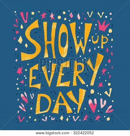 Show Up Every Day Quote With Decoration Isolated. Poster Template With Handwritten Lettering And Des