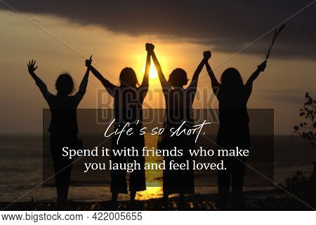 Inspirational Quote - Life Is So Short. Spend It With Friends Who Make You Laugh And Feel Loved. Wit