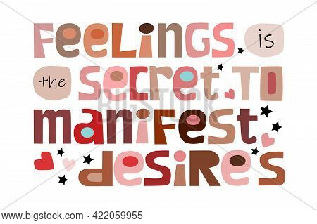 Feelings Is The Secret To Manifest Desires Affirmation Motivational Quote Vector Text Art. Colourful