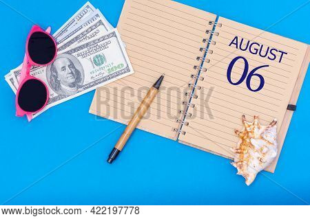 6th Day Of August. Travel Concept Flat Lay - Notepad With The Date Of 6 August Pen, Glasses, Dollars