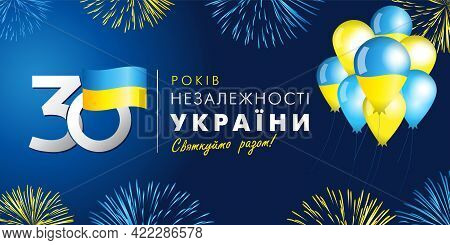 Anniversary Banner With Ukrainian Text: 30 Years Independence Day Of Ukraine, Numbers, Balloons And