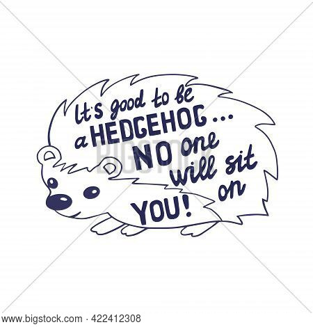 Humorous Handwritten Inscription. Cute Hedgehog With Lettering Text Inside. It's Good To Be A Hedgeh