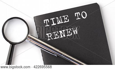Time To Renew - Business Concept, Magnifier With White Text Message On The Black Notebook