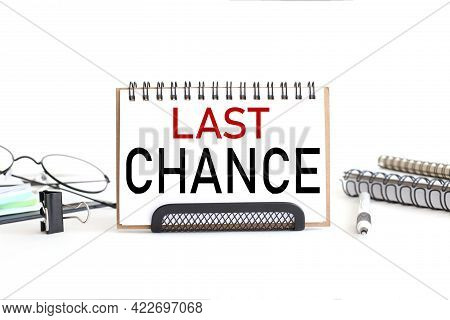 Last Chance. Text On Notepad. On A White Background Near The Stationery