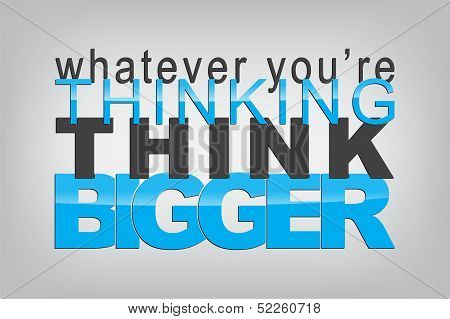 Whatever you're thinking think bigger. Typography poster. Motivational Background poster