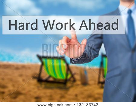 Hard Work Ahead - Businessman Hand Pressing Button On Touch Screen Interface.