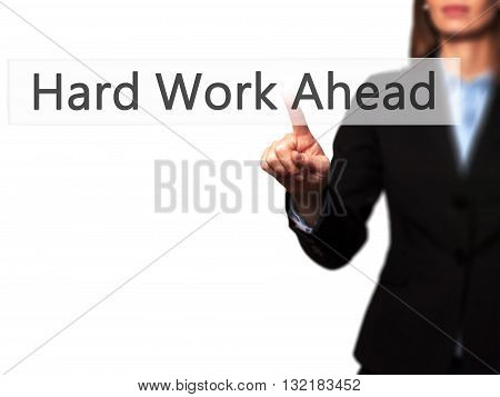 Hard Work Ahead - Businesswoman Hand Pressing Button On Touch Screen Interface.