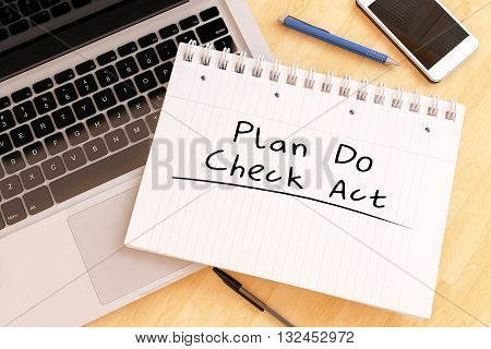 Plan Do Check Act - handwritten text in a notebook on a desk - 3d render illustration.