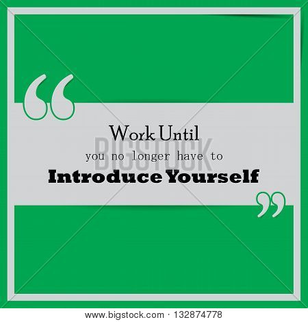 Work until you no longer have to introduce yourself. Motivational poster