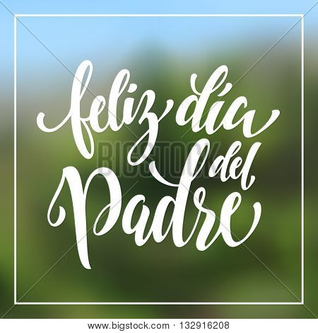 Feliz Dia del Padre greeting card text. Feliz Dia del Padre lettering. Spanish Dia Padre hand drawn calligraphy flourish lettering on blurred summer background wallpaper.