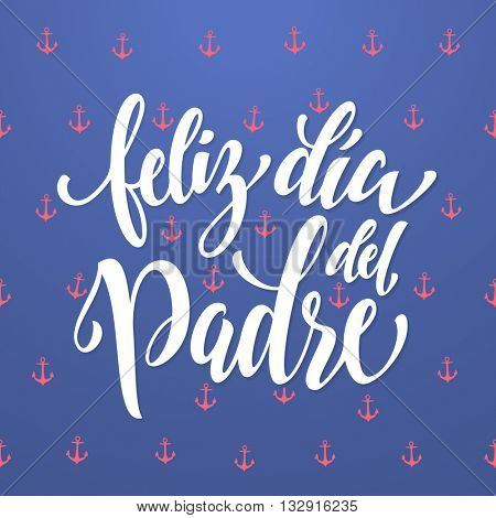 Feliz Dia del Padre vector greeting card. Spanish Father Day calligraphy lettering with anchor pattern. Nautical marine postcard design. Blue background wallpaper.