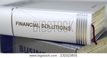Close-up Of A Book With The Title On Spine Financial Solutions. Business Concept: Closed Book With T