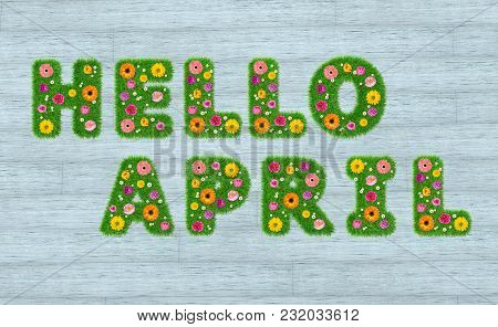 Hello April Inscription From The Letters Of Grass With Flowers Against A Background Of Boards. 3d Re
