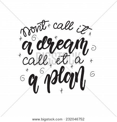 Lettering Don't Call It A Dream, Call It A Plan. Vector Illustration.