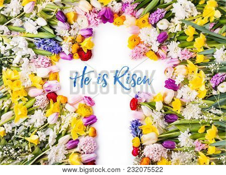 He Is Risen Phrase On A Cross. Colorful Flowers Background. Studio Shot. Flat Lay.