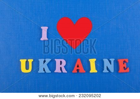 I Love Ukrainian Word On Blue Background Composed From Colorful Abc Alphabet Block Wooden Letters, C