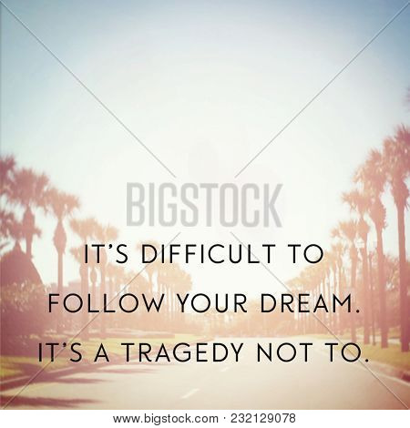 Quote - It's difficult to follow your dream. it's a tragedy not to.